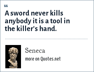 Seneca: Latin A sword never kills anybody it is a tool in the killer's hand.