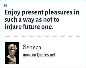 Seneca: Enjoy present pleasures in such a way as not to injure future one.
