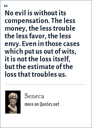 Seneca: No evil is without its compensation. The less money, the less trouble the less favor, the less envy. Even in those cases which put us out of wits, it is not the loss itself, but the estimate of the loss that troubles us.