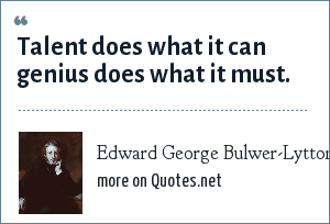 Edward George Bulwer-Lytton: Talent does what it can genius does what it must.