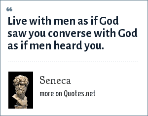 Seneca: Live with men as if God saw you converse with God as if men heard you.