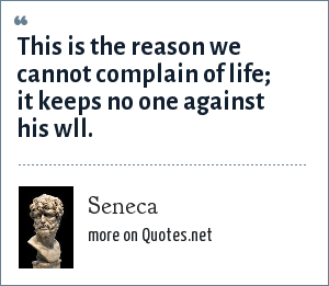 Seneca: This is the reason we cannot complain of lifeit keeps no one against his wll.