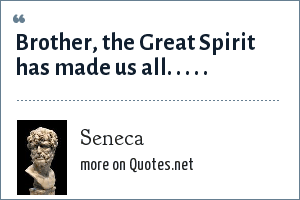 Seneca: Brother, the Great Spirit has made us all. . . . .