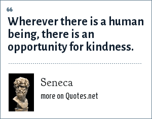 Seneca: Wherever there is a human being, there is an opportunity for kindness.