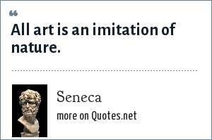 Seneca: All art is an imitation of nature.