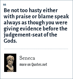 Seneca: Be not too hasty either with praise or blame speak always as though you were giving evidence before the judgement-seat of the Gods.