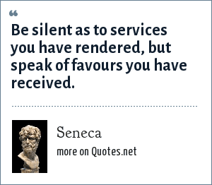 Seneca: Be silent as to services you have rendered, but speak of favours you have received.