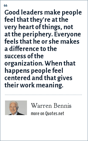 Warren Bennis: Good leaders make people feel that they're at the very heart of things, not at the periphery. Everyone feels that he or she makes a difference to the success of the organization. When that happens people feel centered and that gives their work meaning.
