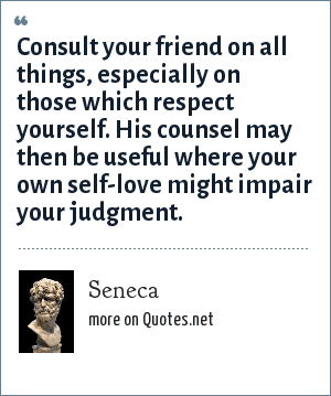 Seneca: Consult your friend on all things, especially on those which respect yourself. His counsel may then be useful where your own self-love might impair your judgment.