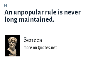 Seneca: An unpopular rule is never long maintained.