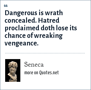 Seneca: Dangerous is wrath concealed. Hatred proclaimed doth lose its chance of wreaking vengeance.
