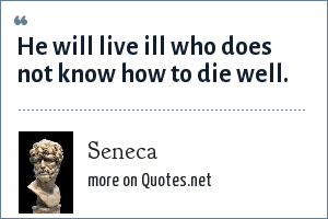 Seneca: He will live ill who does not know how to die well.