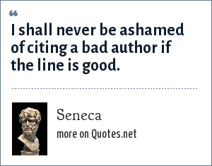 Seneca: I shall never be ashamed of citing a bad author if the line is good.