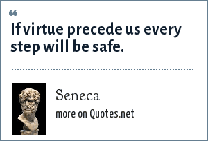 Seneca: If virtue precede us every step will be safe.