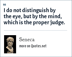 Seneca: I do not distinguish by the eye, but by the mind, which is the proper judge.