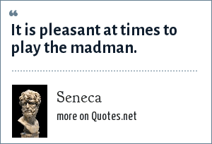 Seneca: It is pleasant at times to play the madman.