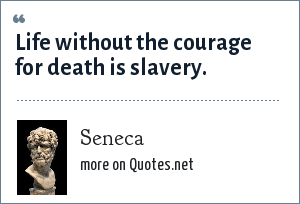 Seneca: Life without the courage for death is slavery.