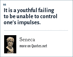 Seneca: It is a youthful failing to be unable to control one's impulses.
