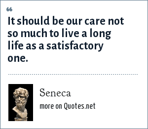Seneca: It should be our care not so much to live a long life as a satisfactory one.