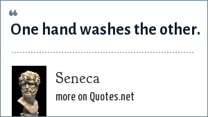 Seneca: One hand washes the other.