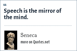 Seneca: Speech is the mirror of the mind.