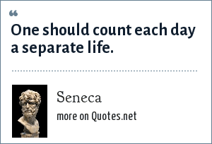 Seneca: One should count each day a separate life.