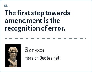 Seneca: The first step towards amendment is the recognition of error.