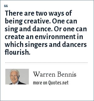 Warren Bennis: There are two ways of being creative. One can sing and dance. Or one can create an environment in which singers and dancers flourish.