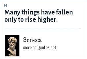 Seneca: Many things have fallen only to rise higher.