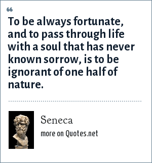 Seneca: To be always fortunate, and to pass through life with a soul that has never known sorrow, is to be ignorant of one half of nature.