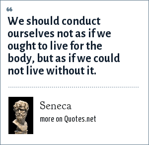 Seneca: We should conduct ourselves not as if we ought to live for the body, but as if we could not live without it.
