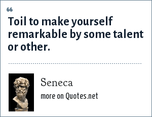 Seneca: Toil to make yourself remarkable by some talent or other.