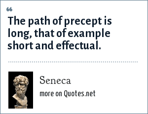 Seneca: The path of precept is long, that of example short and effectual.