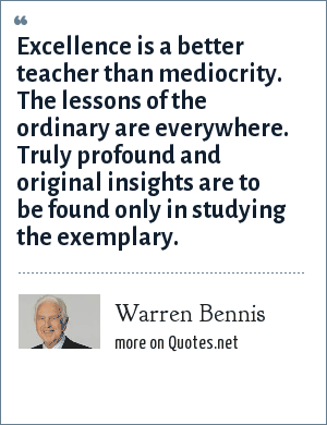 Warren Bennis: Excellence is a better teacher than mediocrity. The lessons of the ordinary are everywhere. Truly profound and original insights are to be found only in studying the exemplary.