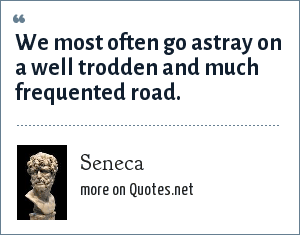 Seneca: We most often go astray on a well trodden and much frequented road.