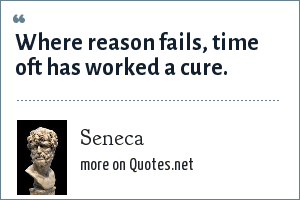 Seneca: Where reason fails, time oft has worked a cure.