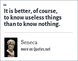 Seneca: It is better, of cours, to know useless things than to know nothing.