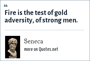 Seneca: Fire is the test of gold adversity, of strong men.