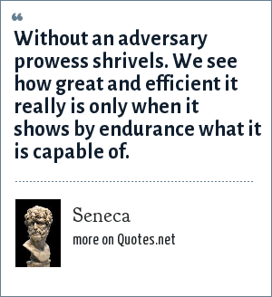 Seneca: Without an adversary prowess shrivels. We see how great and efficient it really is only when it shows by endurance what it is capable of.
