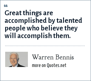 Warren Bennis: Great things are accomplished by talented people who believe they will accomplish them.