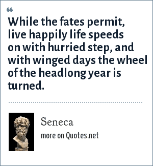 Seneca: While the fates permit, live happily life speeds on with hurried step, and with winged days the wheel of the headlong year is turned.