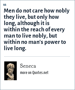 Seneca: Men do not care how nobly they live, but only how long, although it is within the reach of every man to live nobly, but within no man's power to live long.
