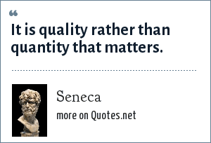 Seneca: It is quality rather than quantity that matters.