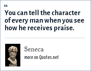 Seneca: You can tell the character of every man when you see how he receives praise.
