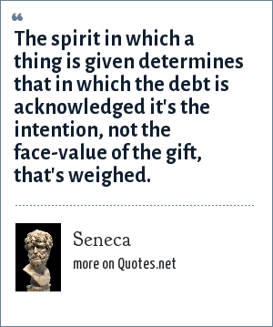 Seneca: The spirit in which a thing is given determines that in which the debt is acknowledged it's the intention, not the face-value of the gift, that's weighed.