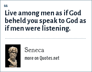 Seneca: Live among men as if God beheld you speak to God as if men were listening.