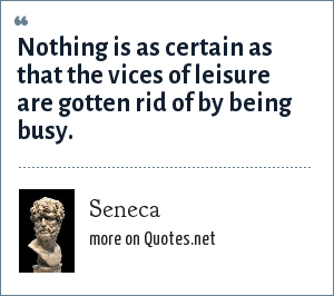 Seneca: Nothing is as certain as that the vices of leisure are gotten rid of by being busy.