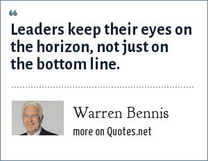 Warren Bennis: Leaders keep their eyes on the horizon, not just on the bottom line.