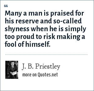 J. B. Priestley: Many a man is praised for his reserve and so-called shyness when he is simply too proud to risk making a fool of himself.