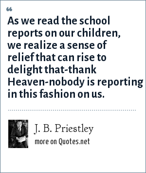 J. B. Priestley: As we read the school reports on our children, we realize a sense of relief that can rise to delight that-thank Heaven-nobody is reporting in this fashion on us.